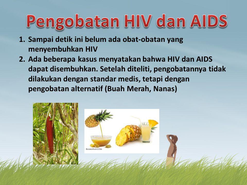 1.Sampai detik ini belum ada obat-obatan yang menyembuhkan HIV 2.Ada beberapa kasus menyatakan bahwa HIV dan AIDS dapat disembuhkan. Setelah diteliti,