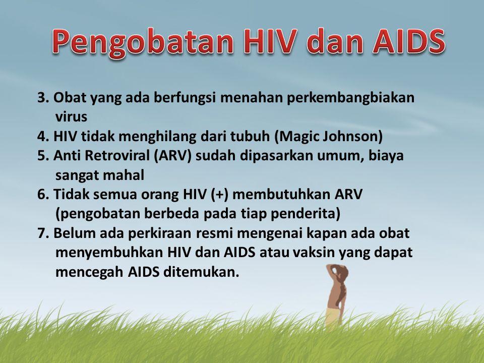 3. Obat yang ada berfungsi menahan perkembangbiakan virus 4. HIV tidak menghilang dari tubuh (Magic Johnson) 5. Anti Retroviral (ARV) sudah dipasarkan