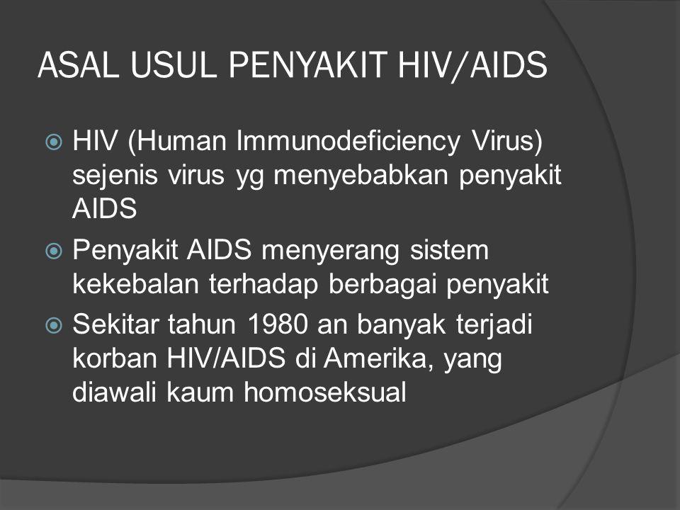 ASAL USUL PENYAKIT HIV/AIDS  HIV (Human Immunodeficiency Virus) sejenis virus yg menyebabkan penyakit AIDS  Penyakit AIDS menyerang sistem kekebalan terhadap berbagai penyakit  Sekitar tahun 1980 an banyak terjadi korban HIV/AIDS di Amerika, yang diawali kaum homoseksual