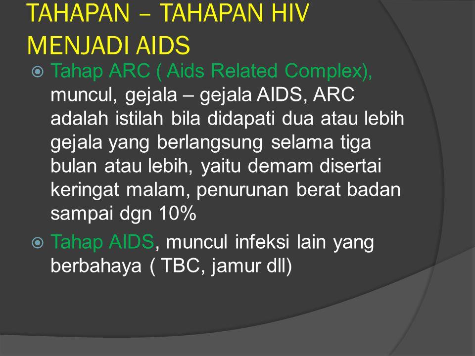 TAHAPAN – TAHAPAN HIV MENJADI AIDS  Tahap awal infeksi HIV, gejala mirip influinsa(demam, rasa lemah, lesu,sendi terasa nyeri, batuk, nyeri tenggorokan,dan pembesaran kelenjar  Tahap tanpa gejala, meskipun ia tidak menunjukan gejala, tetapi pada tes darah ditemukan anti bodi HIV dan disebut HIV+, masa ini berlangsung 5 – 7 tahun