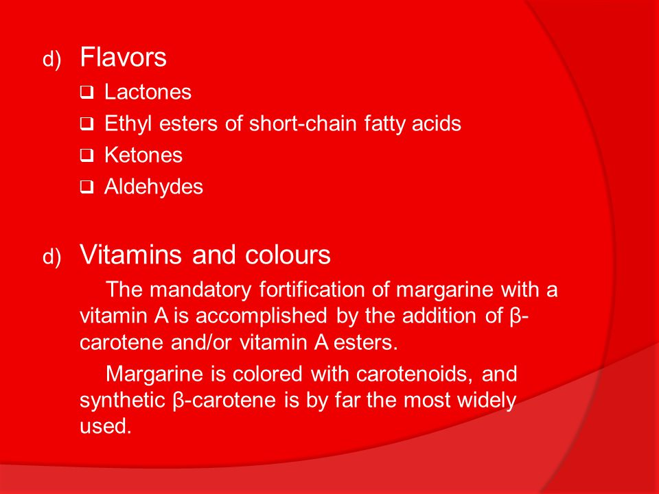 d) Flavors  Lactones  Ethyl esters of short-chain fatty acids  Ketones  Aldehydes d) Vitamins and colours The mandatory fortification of margarine