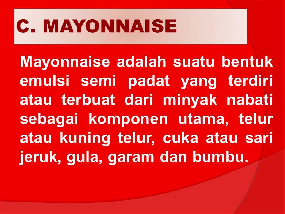 C. MAYONNAISE Mayonnaise adalah suatu bentuk emulsi semi padat yang terdiri atau terbuat dari minyak nabati sebagai komponen utama, telur atau kuning