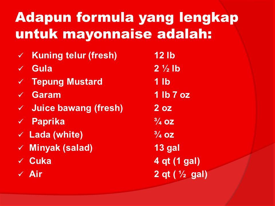 Adapun formula yang lengkap untuk mayonnaise adalah: Kuning telur (fresh)12 lb Gula2 ½ lb Tepung Mustard1 lb Garam1 lb 7 oz Juice bawang (fresh)2 oz P