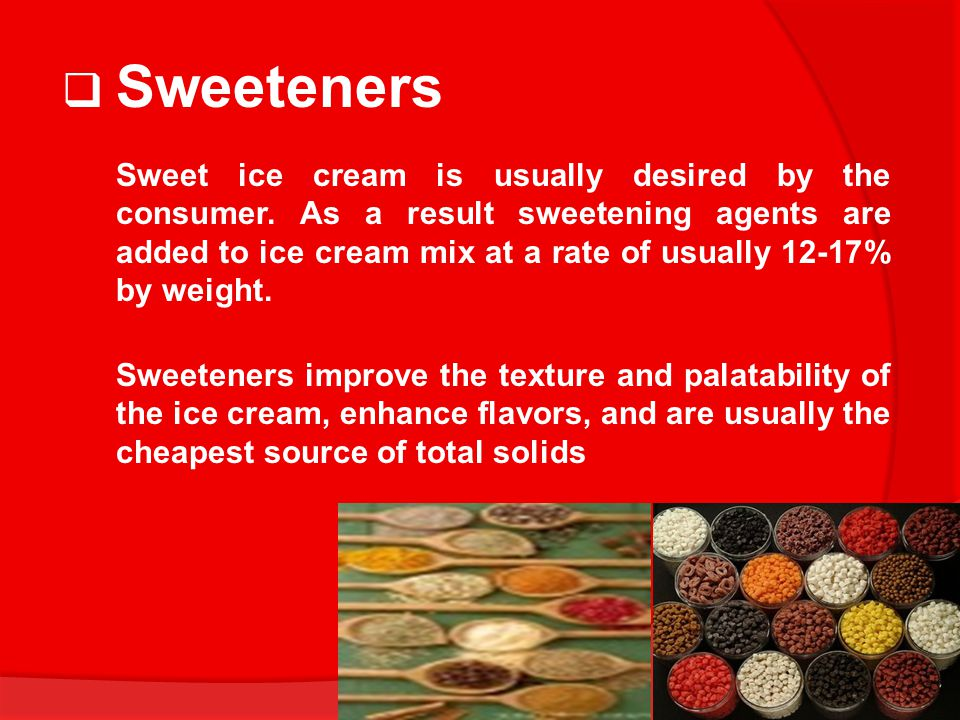  Sweeteners Sweet ice cream is usually desired by the consumer. As a result sweetening agents are added to ice cream mix at a rate of usually 12-17%