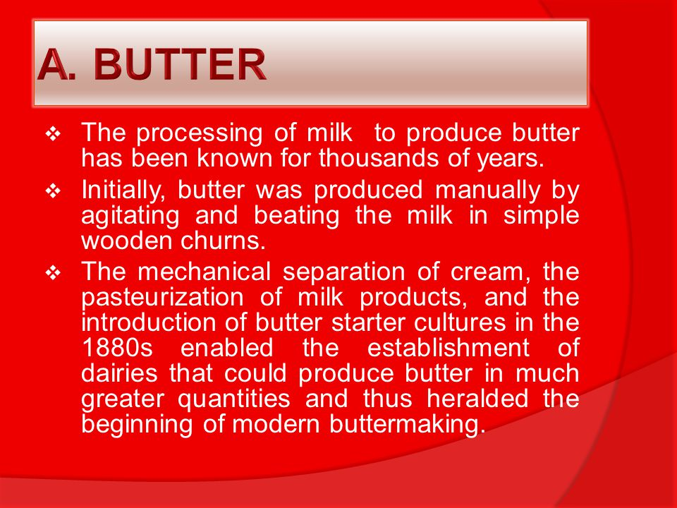  The processing of milk to produce butter has been known for thousands of years.  Initially, butter was produced manually by agitating and beating t