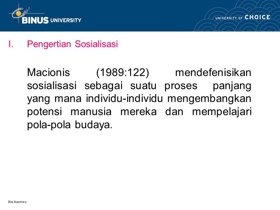 Bina Nusantara I.Pengertian Sosialisasi Macionis (1989:122) mendefenisikan sosialisasi sebagai suatu proses panjang yang mana individu-individu mengembangkan potensi manusia mereka dan mempelajari pola-pola budaya.