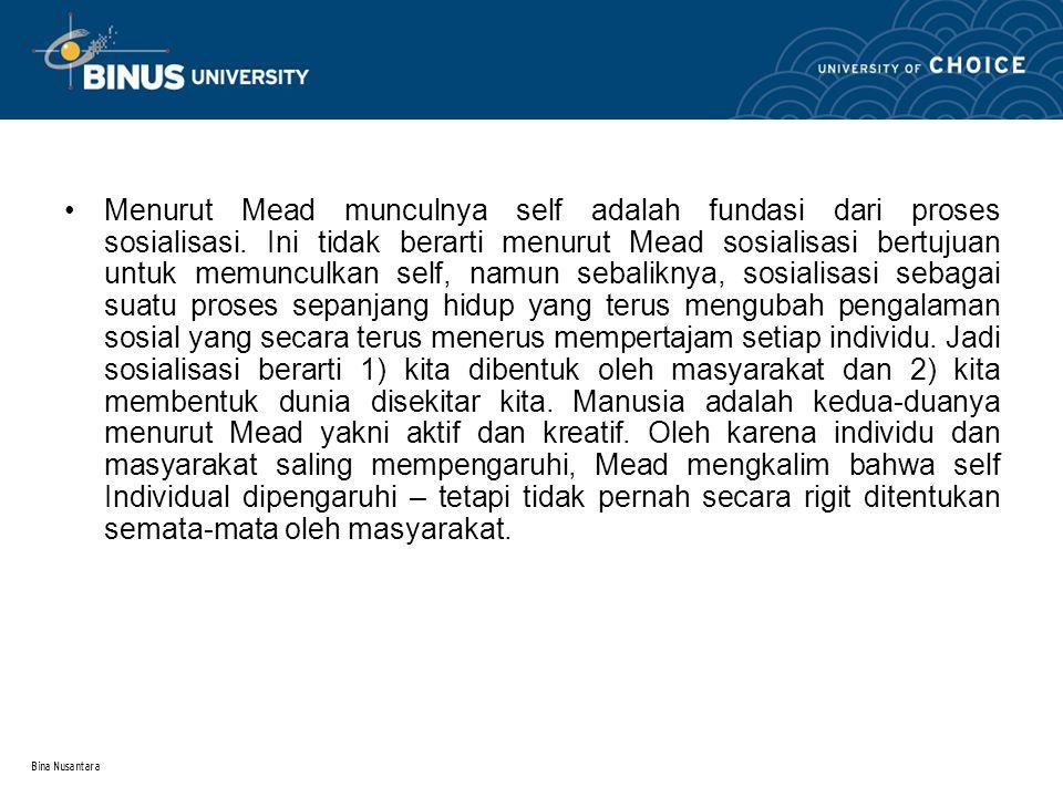 Bina Nusantara Menurut Mead munculnya self adalah fundasi dari proses sosialisasi. Ini tidak berarti menurut Mead sosialisasi bertujuan untuk memuncul