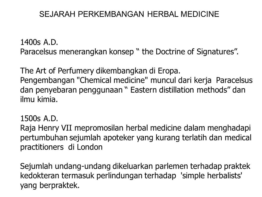 "SEJARAH PERKEMBANGAN HERBAL MEDICINE 1400s A.D. Paracelsus menerangkan konsep "" the Doctrine of Signatures"". The Art of Perfumery dikembangkan di Erop"