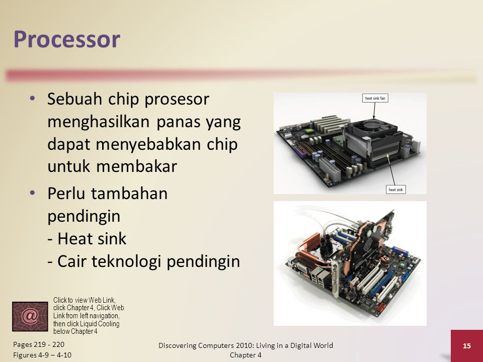 Processor Sebuah chip prosesor menghasilkan panas yang dapat menyebabkan chip untuk membakar Perlu tambahan pendingin - Heat sink - Cair teknologi pendingin Discovering Computers 2010: Living in a Digital World Chapter 4 15 Pages 219 - 220 Figures 4-9 – 4-10 Click to view Web Link, click Chapter 4, Click Web Link from left navigation, then click Liquid Cooling below Chapter 4