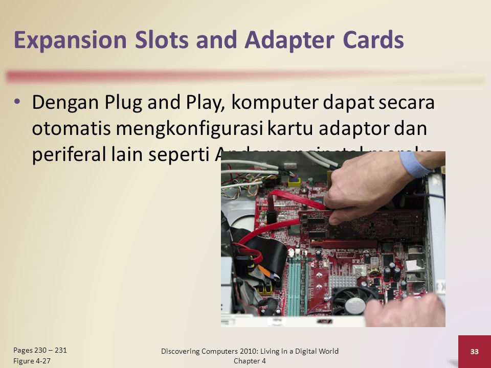 Expansion Slots and Adapter Cards Dengan Plug and Play, komputer dapat secara otomatis mengkonfigurasi kartu adaptor dan periferal lain seperti Anda menginstal mereka Discovering Computers 2010: Living in a Digital World Chapter 4 33 Pages 230 – 231 Figure 4-27