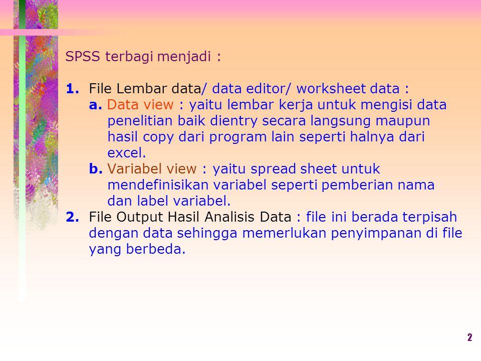 SPSS terbagi menjadi : 1. File Lembar data/ data editor/ worksheet data : a. Data view : yaitu lembar kerja untuk mengisi data penelitian baik dientry