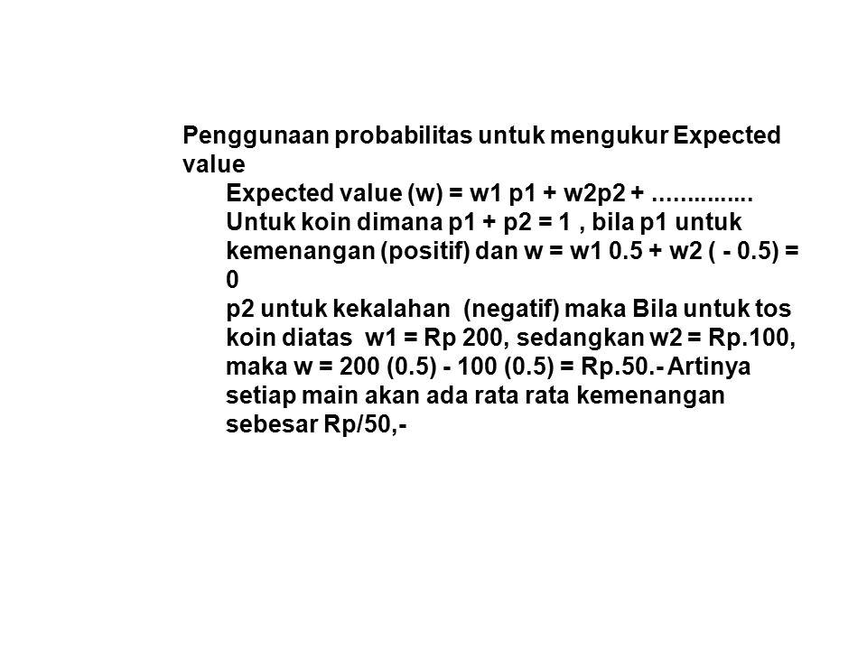 Penggunaan probabilitas untuk mengukur Expected value Expected value (w) = w1 p1 + w2p2 +............... Untuk koin dimana p1 + p2 = 1, bila p1 untuk