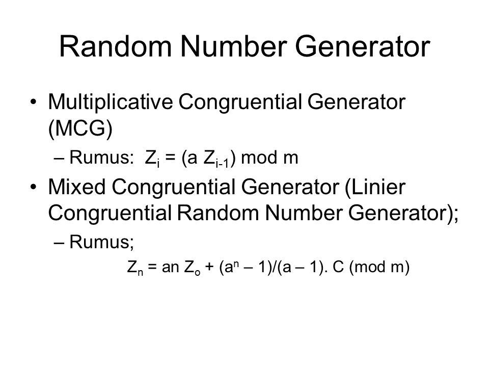 Random Number Generator Multiplicative Congruential Generator (MCG) –Rumus: Z i = (a Z i-1 ) mod m Mixed Congruential Generator (Linier Congruential Random Number Generator); –Rumus; Z n = an Z o + (a n – 1)/(a – 1).