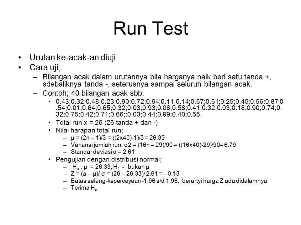 Run Test Urutan ke-acak-an diuji Cara uji; –Bilangan acak dalam urutannya bila harganya naik beri satu tanda +, sdebaliknya tanda -, seterusnya sampai seluruh bilangan acak.