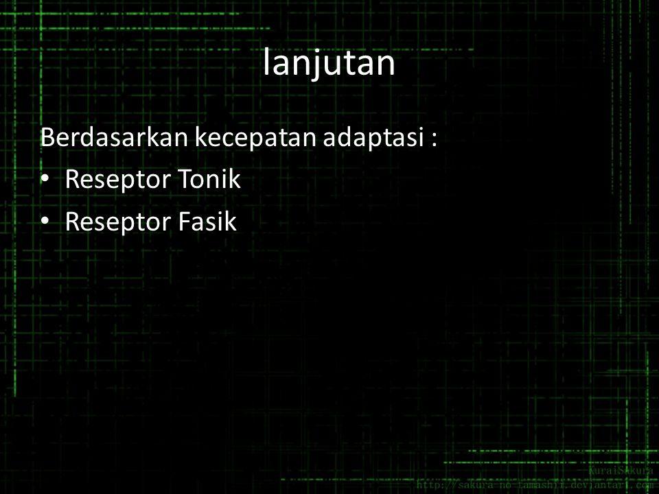 lanjutan Berdasarkan kecepatan adaptasi : Reseptor Tonik Reseptor Fasik