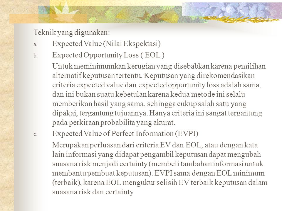 Teknik yang digunakan: a. Expected Value (Nilai Ekspektasi) b. Expected Opportunity Loss ( EOL ) Untuk meminimumkan kerugian yang disebabkan karena pe