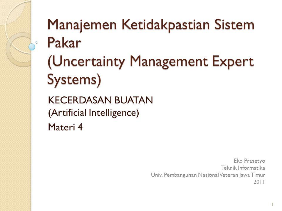 Manajemen Ketidakpastian Sistem Pakar (Uncertainty Management Expert Systems) KECERDASAN BUATAN (Artificial Intelligence) Materi 4 Eko Prasetyo Teknik