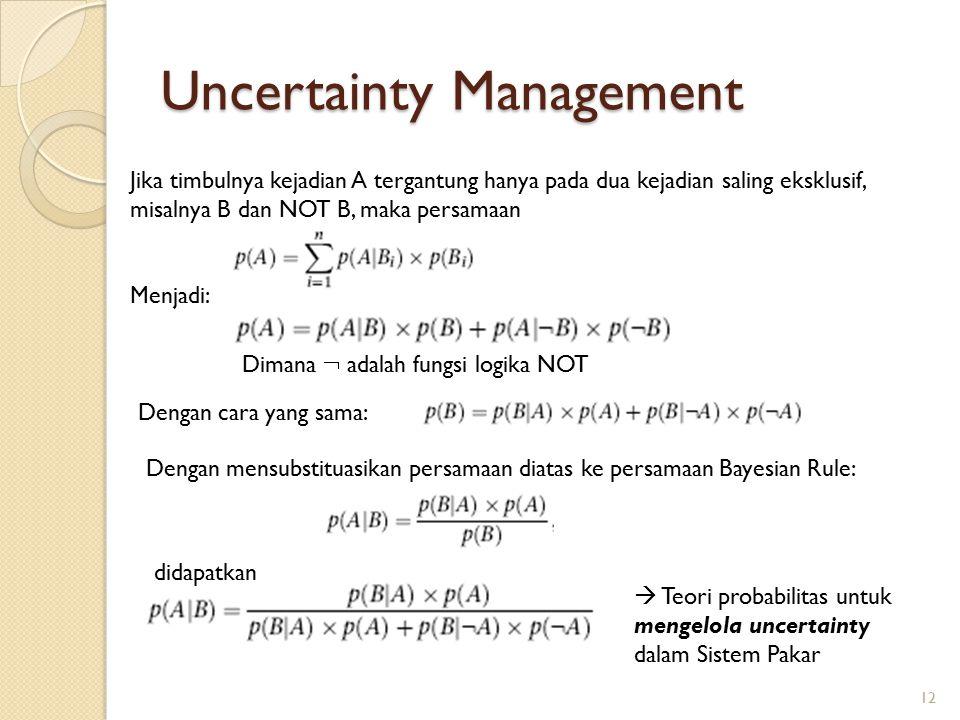 Uncertainty Management Jika timbulnya kejadian A tergantung hanya pada dua kejadian saling eksklusif, misalnya B dan NOT B, maka persamaan Menjadi: Dimana  adalah fungsi logika NOT Dengan cara yang sama: Dengan mensubstituasikan persamaan diatas ke persamaan Bayesian Rule: didapatkan  Teori probabilitas untuk mengelola uncertainty dalam Sistem Pakar 12