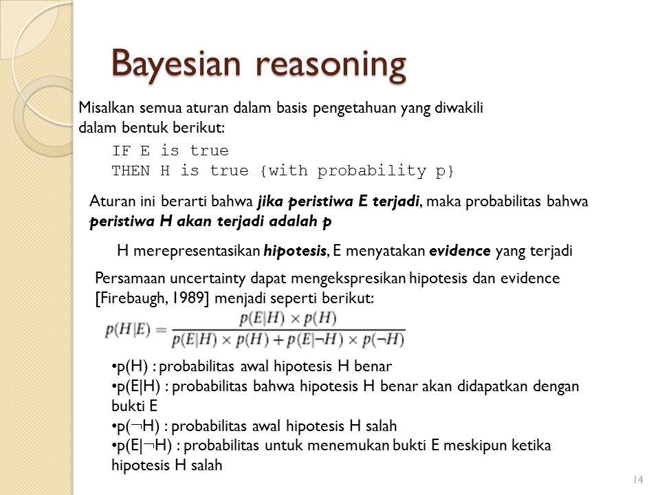 Bayesian reasoning IF E is true THEN H is true {with probability p} Misalkan semua aturan dalam basis pengetahuan yang diwakili dalam bentuk berikut: Aturan ini berarti bahwa jika peristiwa E terjadi, maka probabilitas bahwa peristiwa H akan terjadi adalah p H merepresentasikan hipotesis, E menyatakan evidence yang terjadi Persamaan uncertainty dapat mengekspresikan hipotesis dan evidence [Firebaugh, 1989] menjadi seperti berikut: p(H) : probabilitas awal hipotesis H benar p(E|H) : probabilitas bahwa hipotesis H benar akan didapatkan dengan bukti E p(  H) : probabilitas awal hipotesis H salah p(E|  H) : probabilitas untuk menemukan bukti E meskipun ketika hipotesis H salah 14