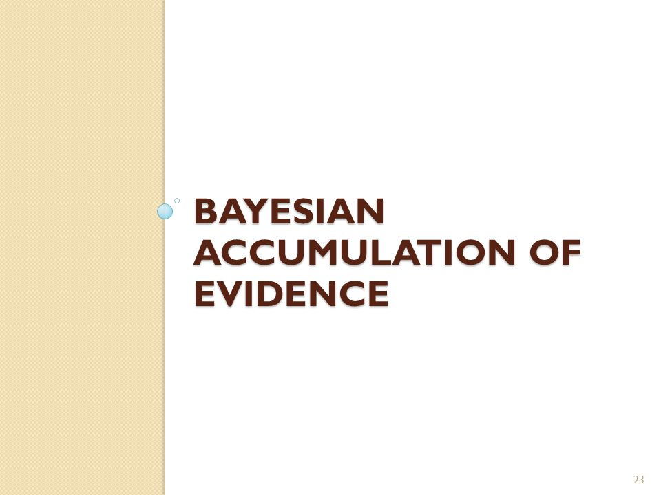 BAYESIAN ACCUMULATION OF EVIDENCE 23