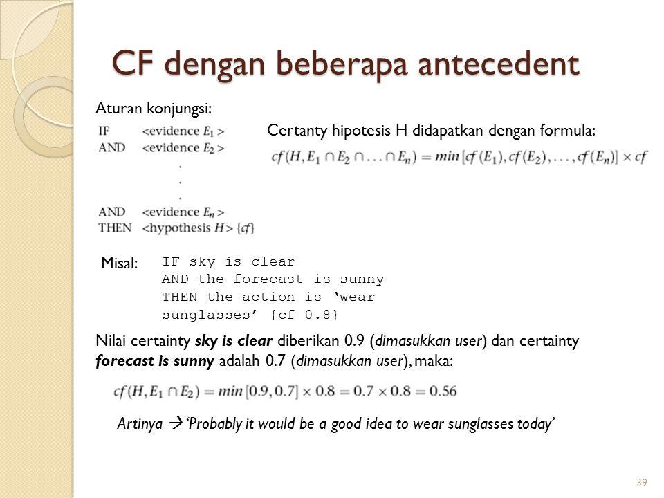 CF dengan beberapa antecedent 39 Aturan konjungsi: Certanty hipotesis H didapatkan dengan formula: IF sky is clear AND the forecast is sunny THEN the