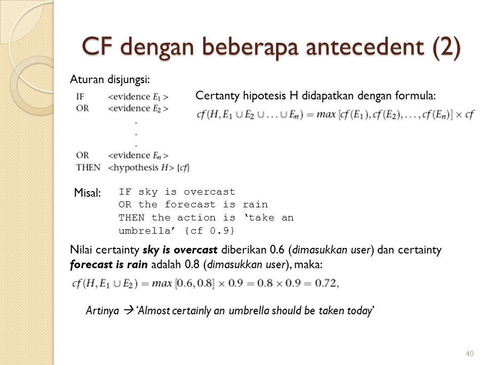 CF dengan beberapa antecedent (2) 40 Aturan disjungsi: Certanty hipotesis H didapatkan dengan formula: IF sky is overcast OR the forecast is rain THEN