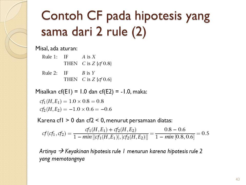 Contoh CF pada hipotesis yang sama dari 2 rule (2) 43 Misal, ada aturan: Misalkan cf(E1) = 1.0 dan cf(E2) = -1.0, maka: Karena cf1 > 0 dan cf2 < 0, menurut persamaan diatas: Artinya  Keyakinan hipotesis rule 1 menurun karena hipotesis rule 2 yang memotongnya