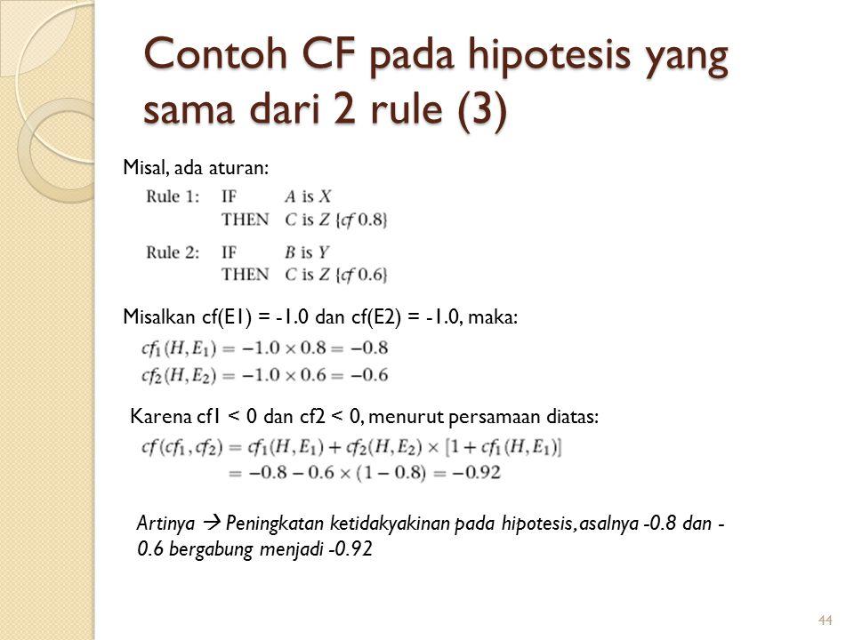 Contoh CF pada hipotesis yang sama dari 2 rule (3) 44 Misal, ada aturan: Misalkan cf(E1) = -1.0 dan cf(E2) = -1.0, maka: Karena cf1 < 0 dan cf2 < 0, menurut persamaan diatas: Artinya  Peningkatan ketidakyakinan pada hipotesis, asalnya -0.8 dan - 0.6 bergabung menjadi -0.92