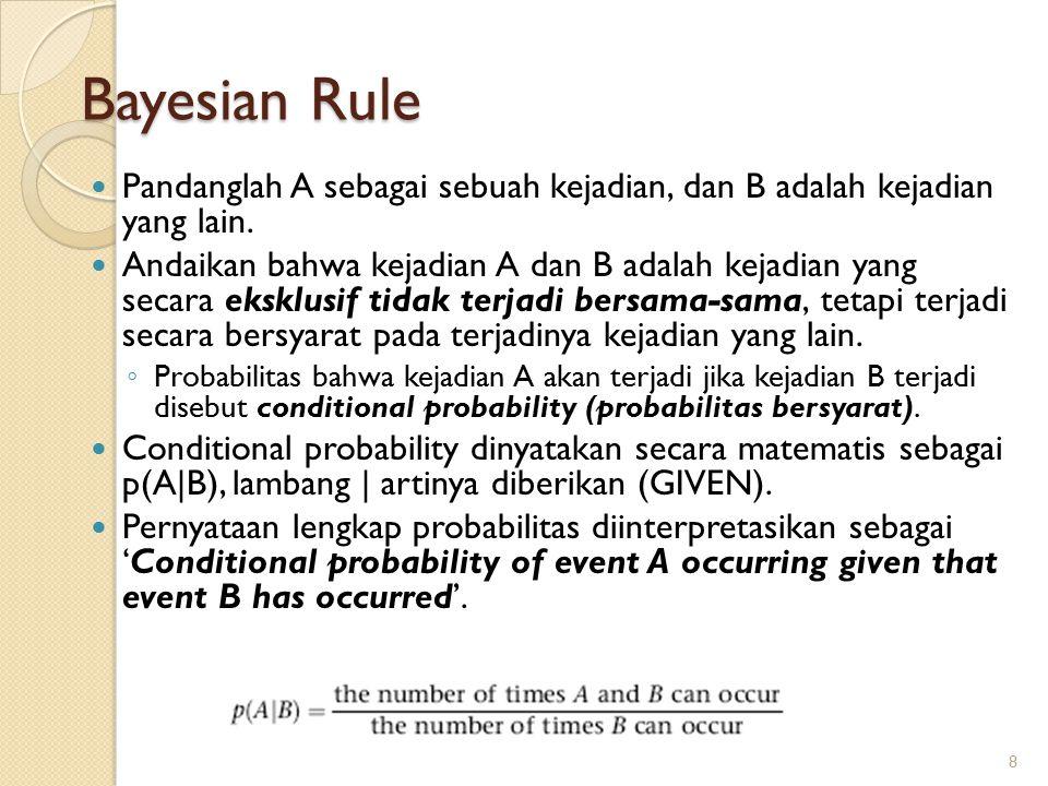 Bayesian Rule Pandanglah A sebagai sebuah kejadian, dan B adalah kejadian yang lain. Andaikan bahwa kejadian A dan B adalah kejadian yang secara ekskl