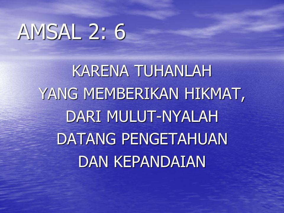 AMSAL 2: 6 KARENA TUHANLAH YANG MEMBERIKAN HIKMAT, DARI MULUT-NYALAH DATANG PENGETAHUAN DAN KEPANDAIAN