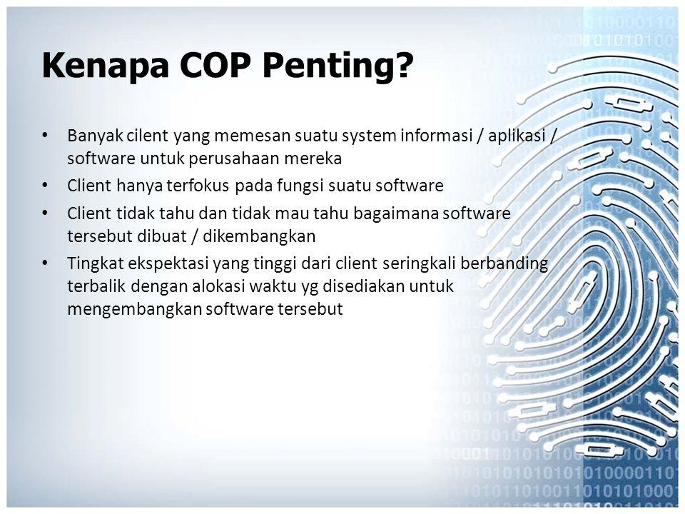 Kenapa COP Penting? Banyak cilent yang memesan suatu system informasi / aplikasi / software untuk perusahaan mereka Client hanya terfokus pada fungsi