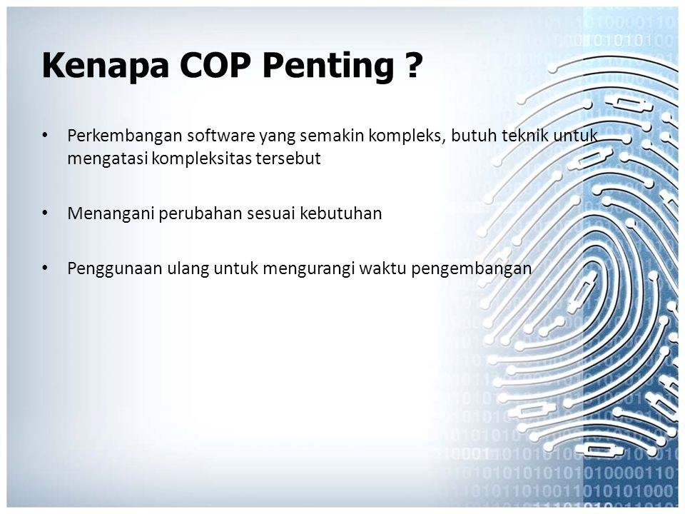 Kenapa COP Penting ? Perkembangan software yang semakin kompleks, butuh teknik untuk mengatasi kompleksitas tersebut Menangani perubahan sesuai kebutu