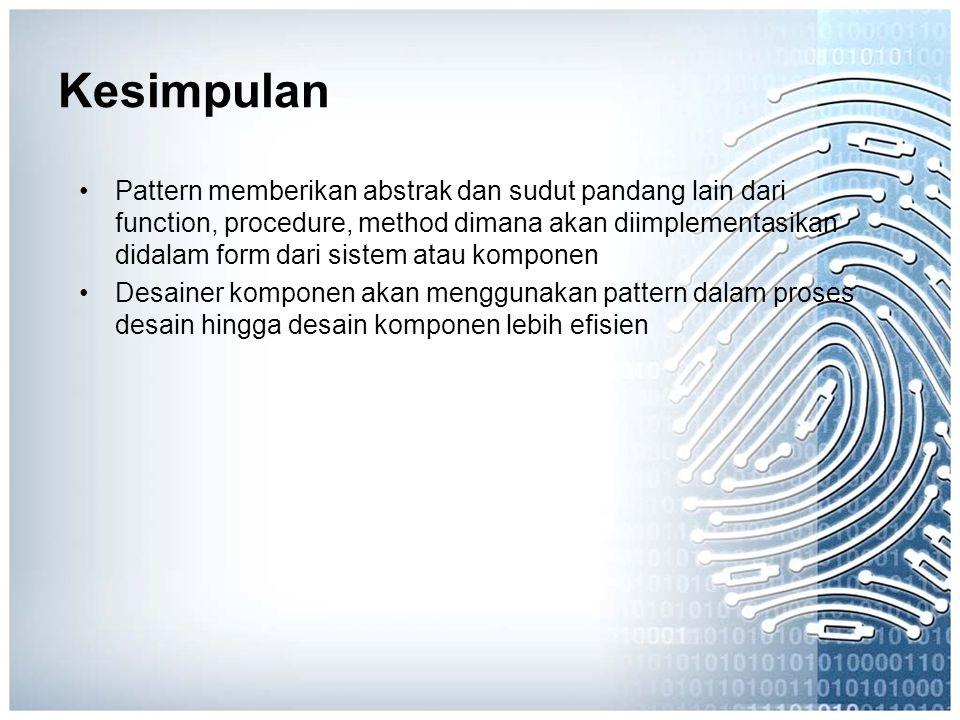 Kesimpulan Pattern memberikan abstrak dan sudut pandang lain dari function, procedure, method dimana akan diimplementasikan didalam form dari sistem a
