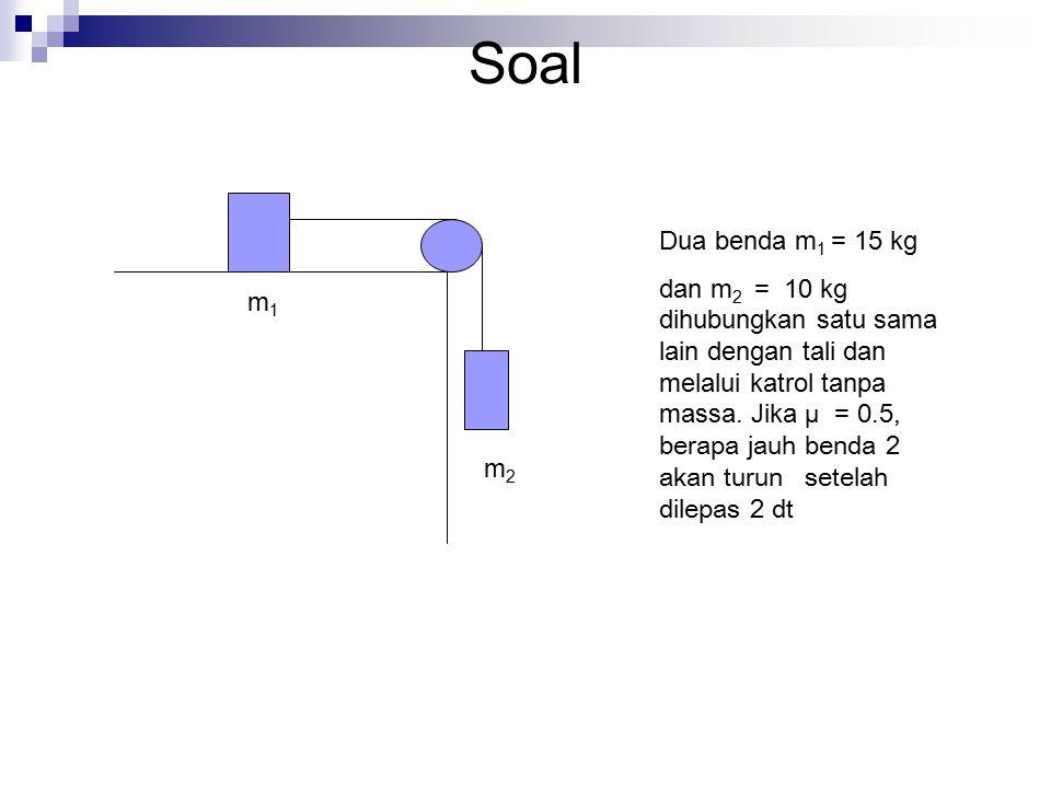 Soal m1m1 m2m2 Dua benda m 1 = 15 kg dan m 2 = 10 kg dihubungkan satu sama lain dengan tali dan melalui katrol tanpa massa. Jika µ = 0.5, berapa jauh