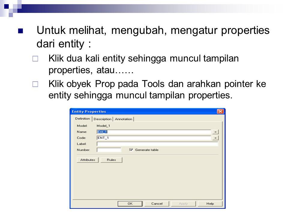 Untuk melihat, mengubah, mengatur properties dari entity :  Klik dua kali entity sehingga muncul tampilan properties, atau……  Klik obyek Prop pada T