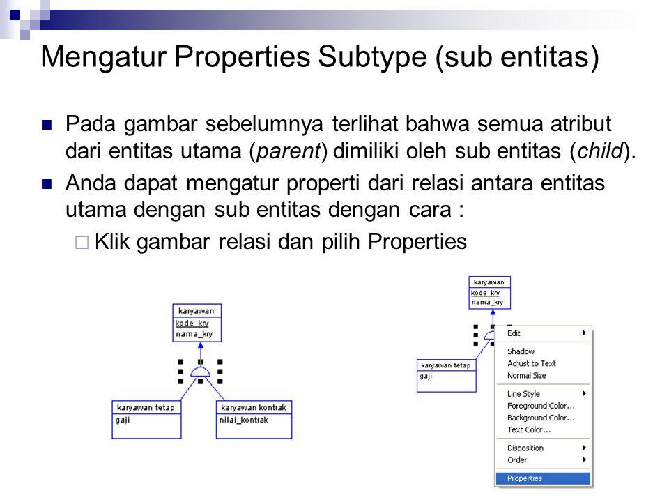 Mengatur Properties Subtype (sub entitas) Pada gambar sebelumnya terlihat bahwa semua atribut dari entitas utama (parent) dimiliki oleh sub entitas (c