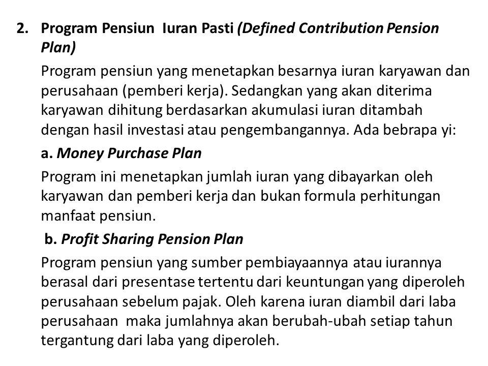 2.Program Pensiun Iuran Pasti (Defined Contribution Pension Plan) Program pensiun yang menetapkan besarnya iuran karyawan dan perusahaan (pemberi kerj