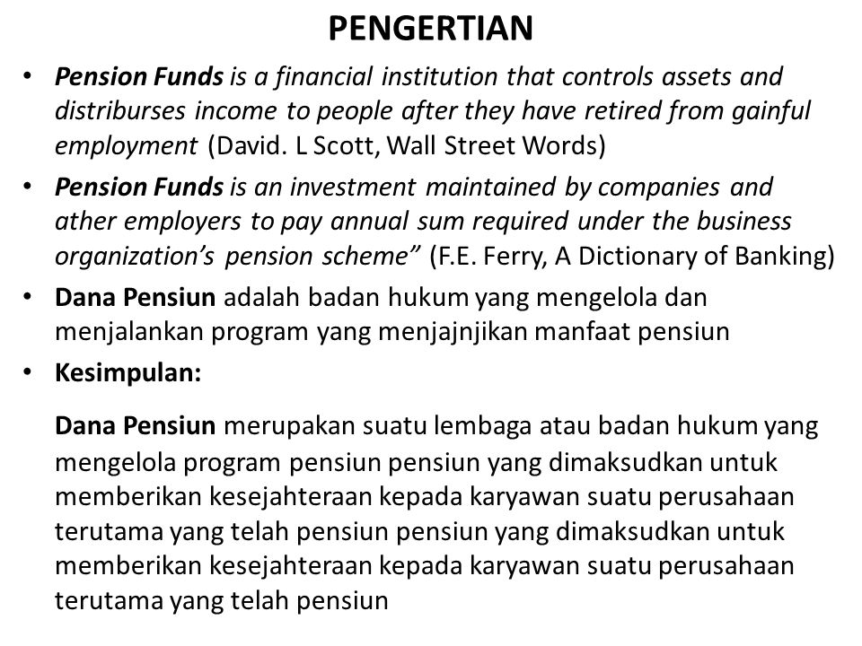 PENGERTIAN Pension Funds is a financial institution that controls assets and distriburses income to people after they have retired from gainful employment (David.