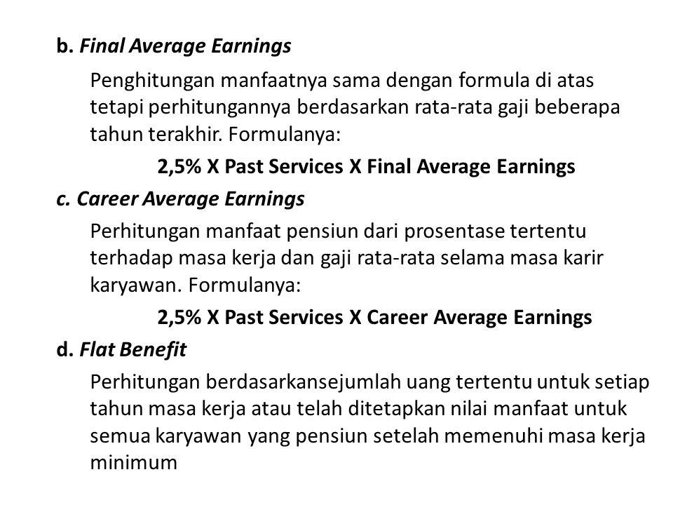 b. Final Average Earnings Penghitungan manfaatnya sama dengan formula di atas tetapi perhitungannya berdasarkan rata-rata gaji beberapa tahun terakhir