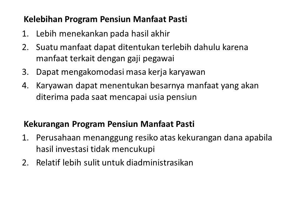Kelebihan Program Pensiun Manfaat Pasti 1.Lebih menekankan pada hasil akhir 2.Suatu manfaat dapat ditentukan terlebih dahulu karena manfaat terkait de