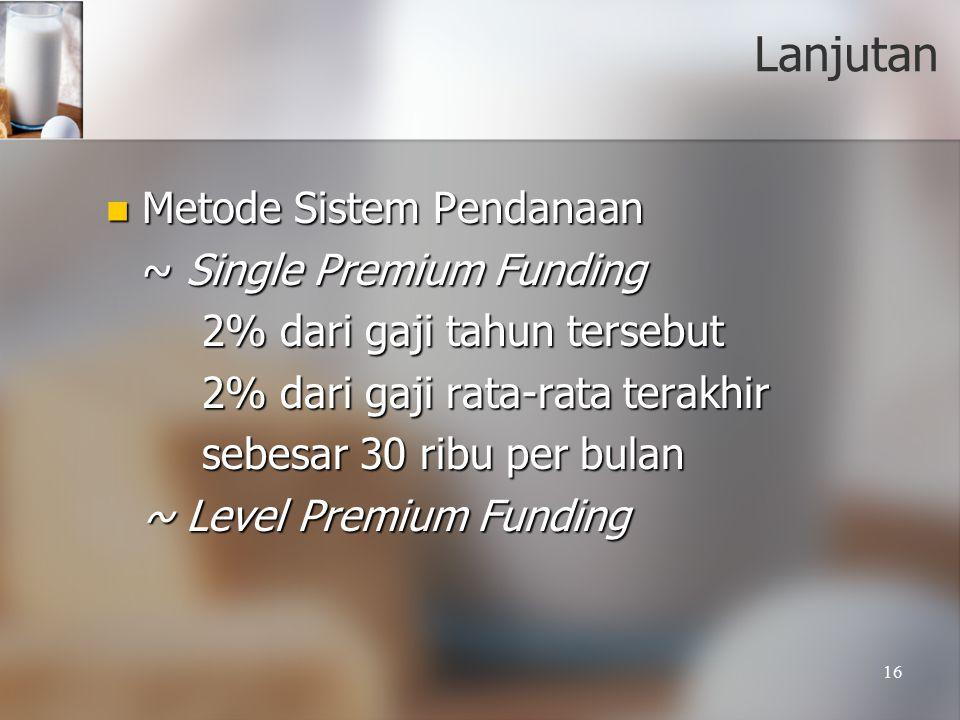 16 Lanjutan Metode Sistem Pendanaan Metode Sistem Pendanaan ~ Single Premium Funding 2% dari gaji tahun tersebut 2% dari gaji rata-rata terakhir sebesar 30 ribu per bulan ~ Level Premium Funding