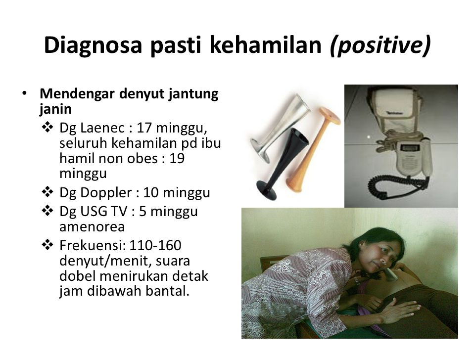 Diagnosa pasti kehamilan (positive) Mendengar denyut jantung janin  Dg Laenec : 17 minggu, seluruh kehamilan pd ibu hamil non obes : 19 minggu  Dg D