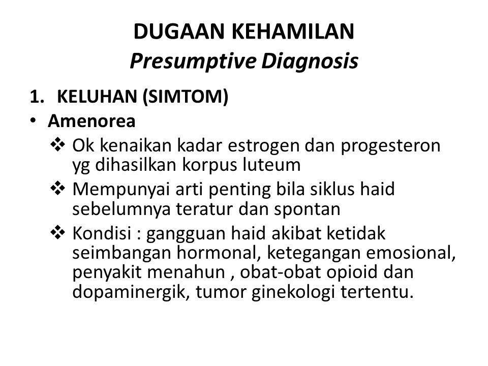 DUGAAN KEHAMILAN Presumptive Diagnosis 1.KELUHAN (SIMTOM) Amenorea  Ok kenaikan kadar estrogen dan progesteron yg dihasilkan korpus luteum  Mempunya