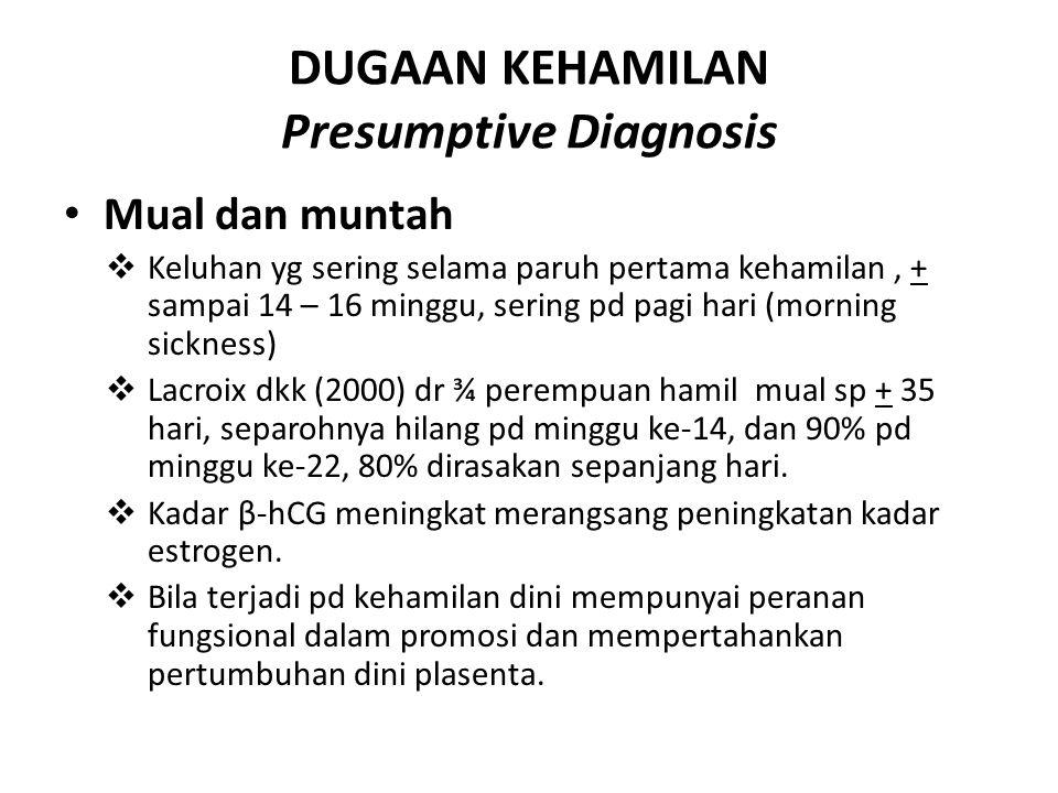 DUGAAN KEHAMILAN (Presumptive Diagnosis) PERUBAHAN PAYUDARA  Mastodinia (rasa tegang)  Pembesaran kelenjar sebaseus sirkumlakteal (Montgomery tubercle) pd kehamilan 6-8 minggu ok rangangan hormonal  Sekresi kolustrum serelah kehamilan 16 minggu