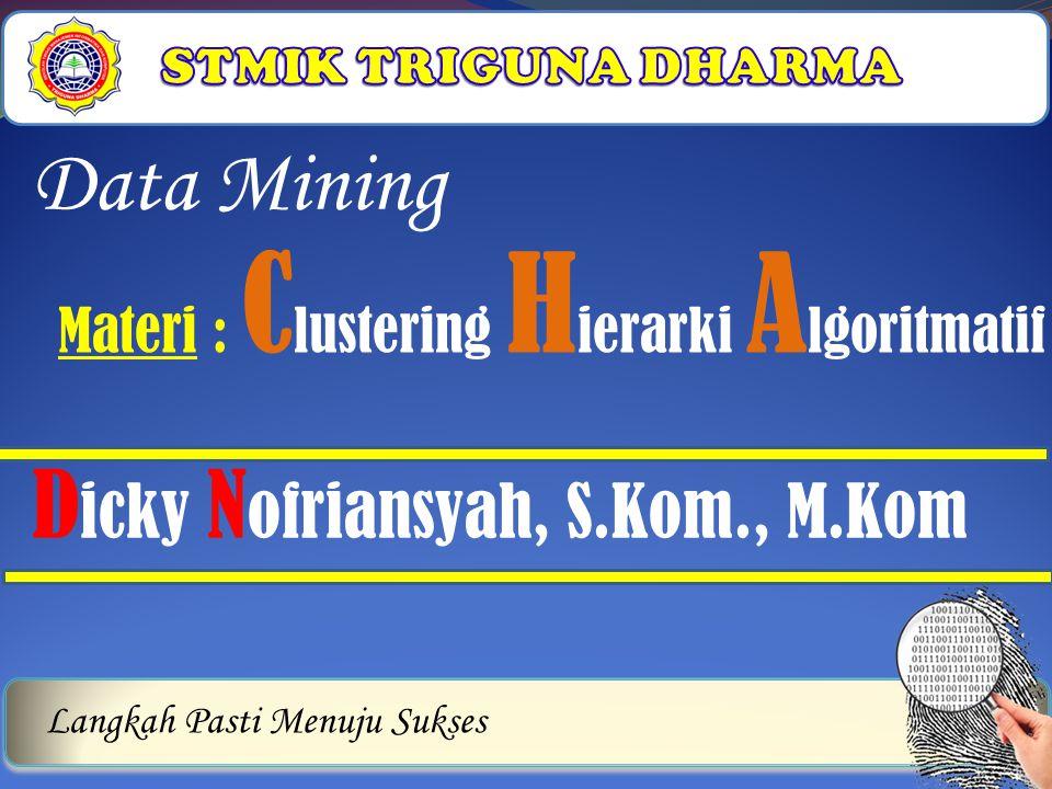 Langkah Pasti Menuju Sukses Data Mining D icky N ofriansyah, S.Kom., M.Kom Materi : C lustering H ierarki A lgoritmatif