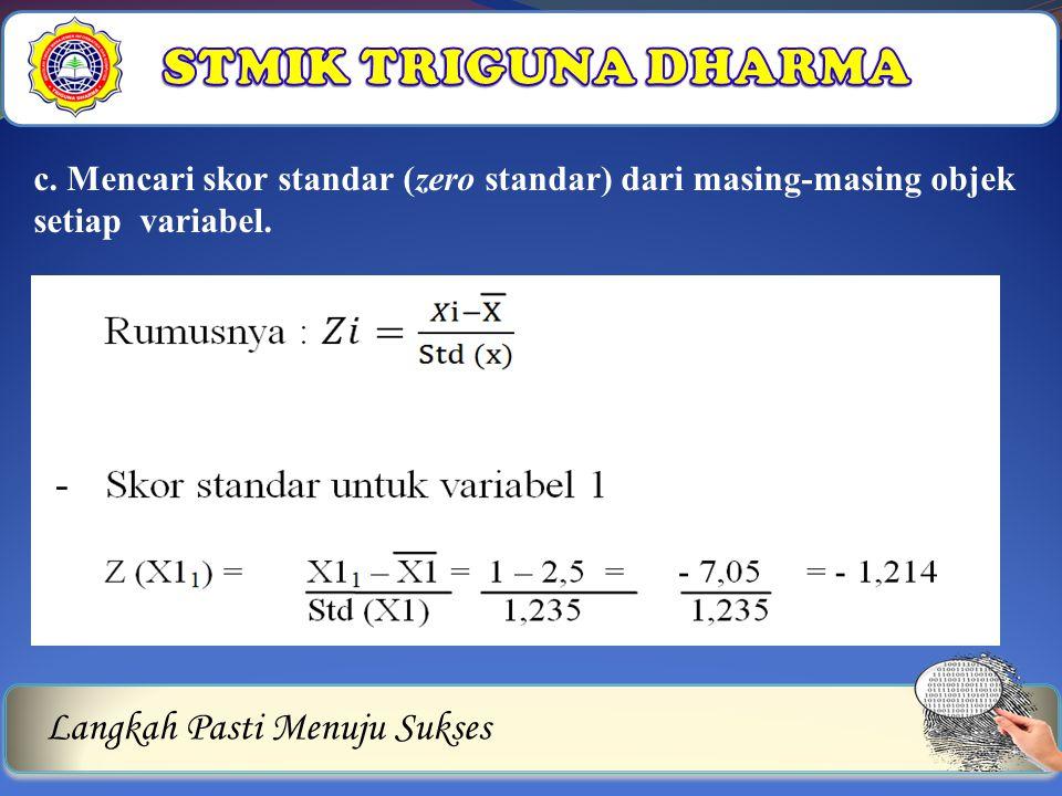Langkah Pasti Menuju Sukses c. Mencari skor standar (zero standar) dari masing-masing objek setiap variabel.