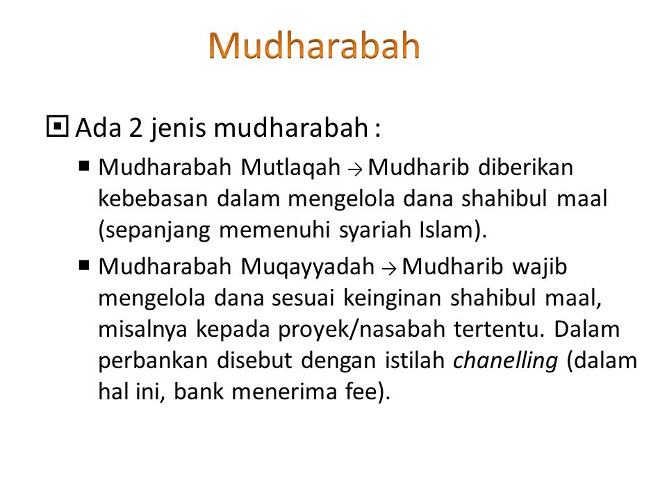  Ada 2 jenis mudharabah :  Mudharabah Mutlaqah → Mudharib diberikan kebebasan dalam mengelola dana shahibul maal (sepanjang memenuhi syariah Islam).