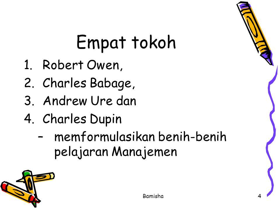 Bamisha4 Empat tokoh 1.Robert Owen, 2.Charles Babage, 3.Andrew Ure dan 4.Charles Dupin –memformulasikan benih-benih pelajaran Manajemen