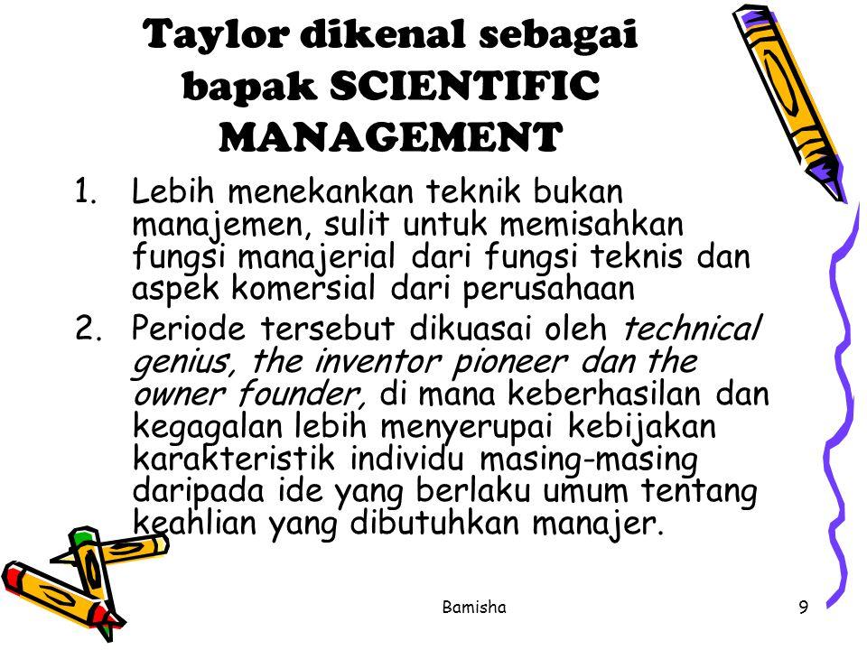Bamisha9 Taylor dikenal sebagai bapak SCIENTIFIC MANAGEMENT 1.Lebih menekankan teknik bukan manajemen, sulit untuk memisahkan fungsi manajerial dari f