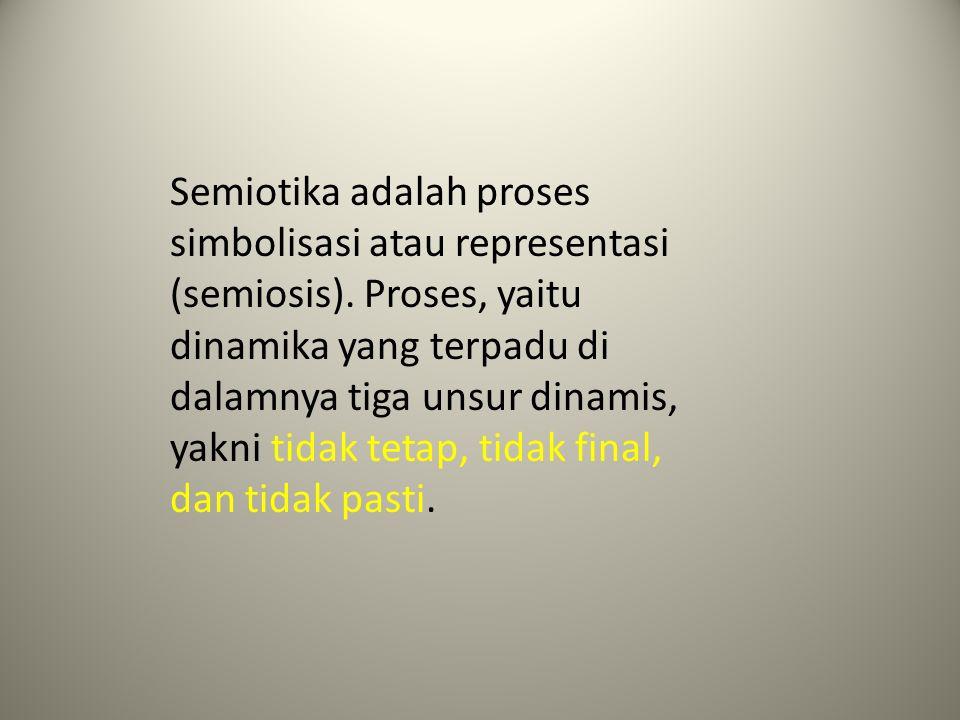 Semiotika adalah proses simbolisasi atau representasi (semiosis). Proses, yaitu dinamika yang terpadu di dalamnya tiga unsur dinamis, yakni tidak teta